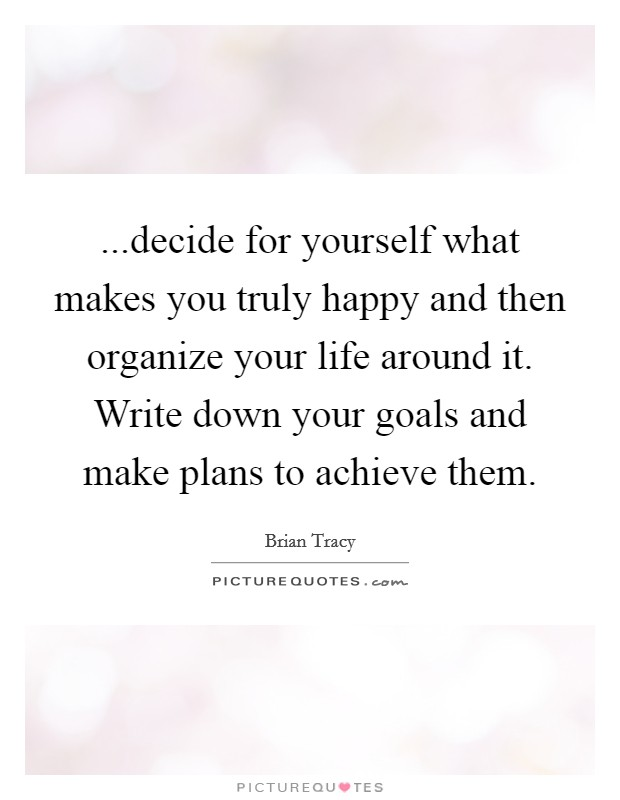 ...decide for yourself what makes you truly happy and then organize your life around it. Write down your goals and make plans to achieve them Picture Quote #1