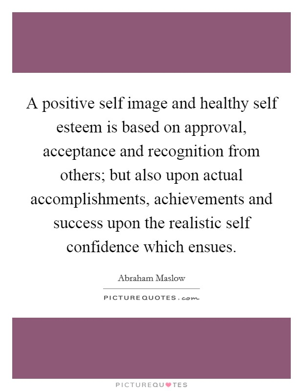 A positive self image and healthy self esteem is based on approval, acceptance and recognition from others; but also upon actual accomplishments, achievements and success upon the realistic self confidence which ensues Picture Quote #1