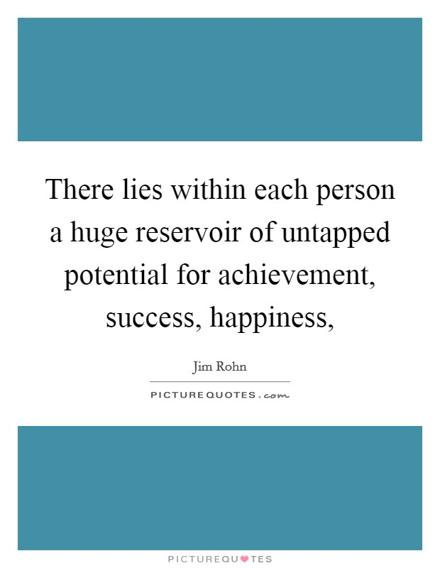 There lies within each person a huge reservoir of untapped potential for achievement, success, happiness, Picture Quote #1