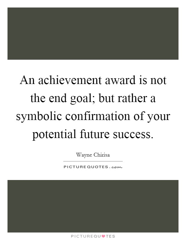 An achievement award is not the end goal; but rather a symbolic confirmation of your potential future success Picture Quote #1