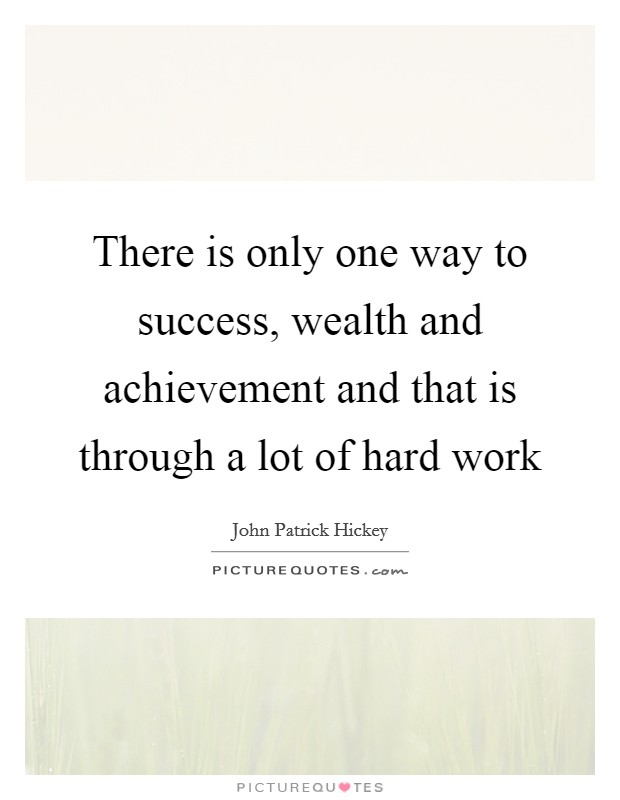 There is only one way to success, wealth and achievement and that is through a lot of hard work Picture Quote #1