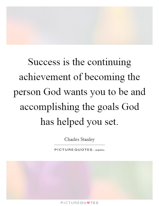 Success is the continuing achievement of becoming the person God wants you to be and accomplishing the goals God has helped you set Picture Quote #1
