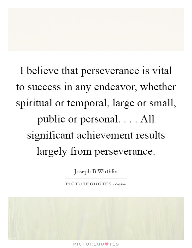 I believe that perseverance is vital to success in any endeavor, whether spiritual or temporal, large or small, public or personal. . . . All significant achievement results largely from perseverance Picture Quote #1