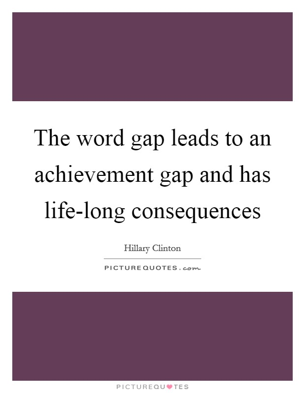 The word gap leads to an achievement gap and has life-long consequences Picture Quote #1