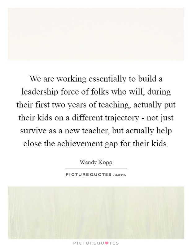 We are working essentially to build a leadership force of folks who will, during their first two years of teaching, actually put their kids on a different trajectory - not just survive as a new teacher, but actually help close the achievement gap for their kids Picture Quote #1