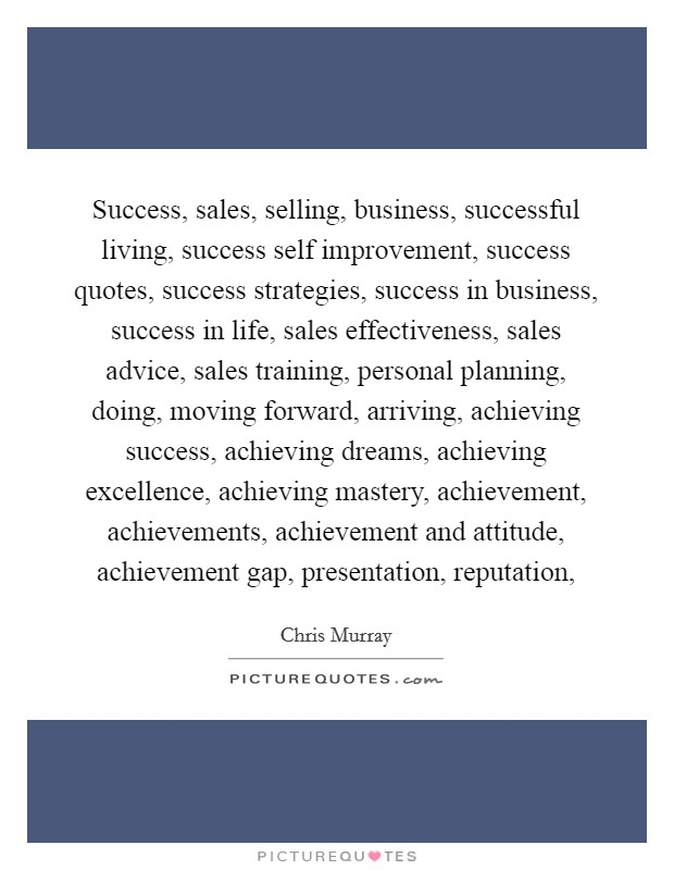 Success, sales, selling, business, successful living, success self improvement, success quotes, success strategies, success in business, success in life, sales effectiveness, sales advice, sales training, personal planning, doing, moving forward, arriving, achieving success, achieving dreams, achieving excellence, achieving mastery, achievement, achievements, achievement and attitude, achievement gap, presentation, reputation, Picture Quote #1