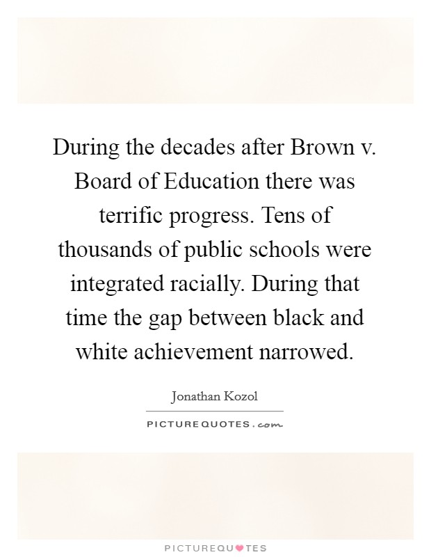 During the decades after Brown v. Board of Education there was terrific progress. Tens of thousands of public schools were integrated racially. During that time the gap between black and white achievement narrowed Picture Quote #1