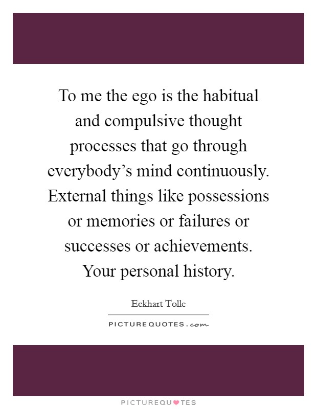 To me the ego is the habitual and compulsive thought processes that go through everybody's mind continuously. External things like possessions or memories or failures or successes or achievements. Your personal history Picture Quote #1