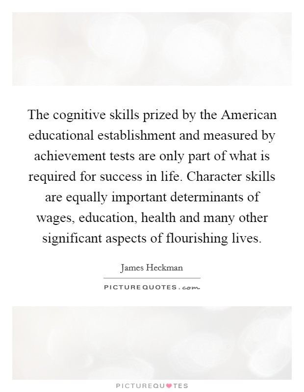 The cognitive skills prized by the American educational establishment and measured by achievement tests are only part of what is required for success in life. Character skills are equally important determinants of wages, education, health and many other significant aspects of flourishing lives Picture Quote #1