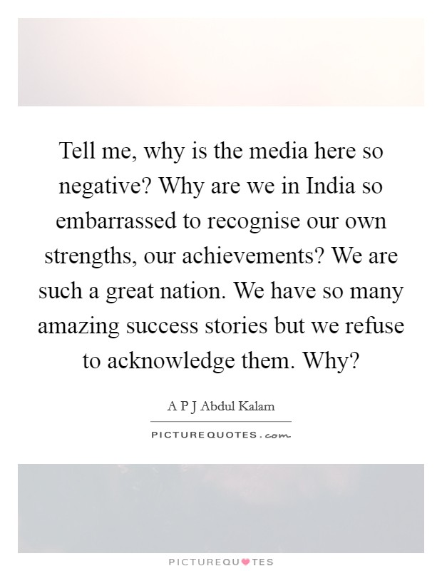 Tell me, why is the media here so negative? Why are we in India so embarrassed to recognise our own strengths, our achievements? We are such a great nation. We have so many amazing success stories but we refuse to acknowledge them. Why? Picture Quote #1