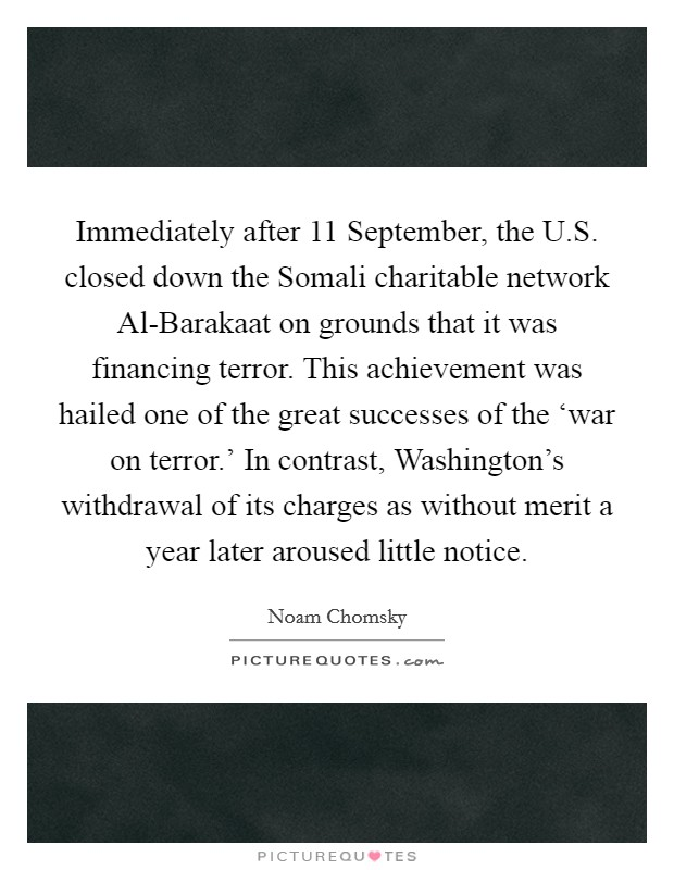 Immediately after 11 September, the U.S. closed down the Somali charitable network Al-Barakaat on grounds that it was financing terror. This achievement was hailed one of the great successes of the 'war on terror.' In contrast, Washington's withdrawal of its charges as without merit a year later aroused little notice Picture Quote #1
