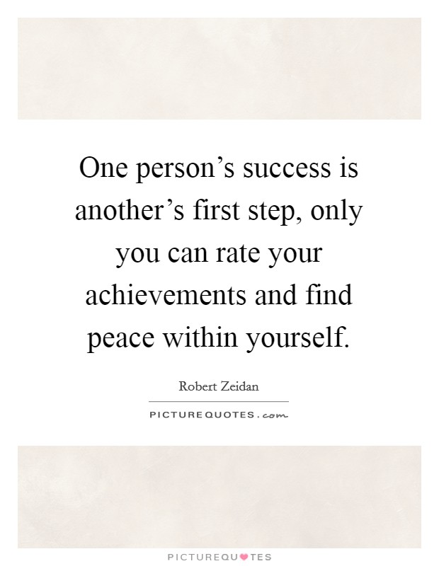 One person's success is another's first step, only you can rate your achievements and find peace within yourself Picture Quote #1