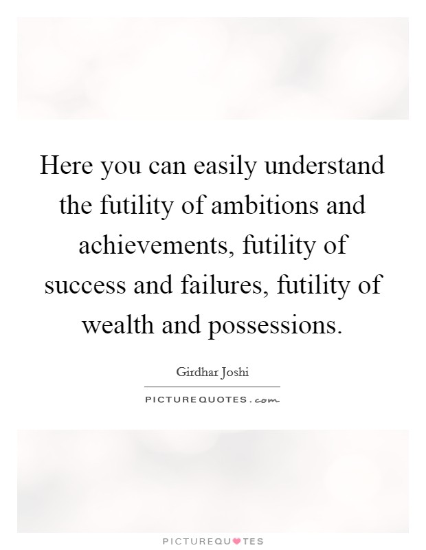 Here you can easily understand the futility of ambitions and achievements, futility of success and failures, futility of wealth and possessions Picture Quote #1