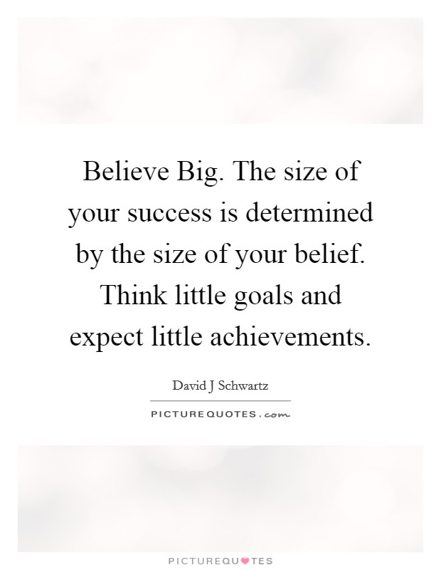 Believe Big. The size of your success is determined by the size of your belief. Think little goals and expect little achievements Picture Quote #1