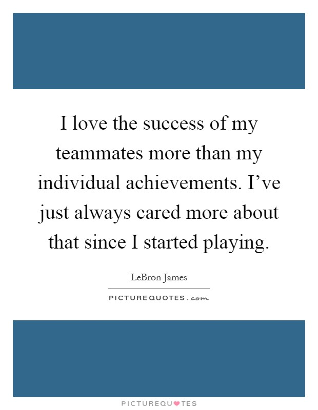 I love the success of my teammates more than my individual achievements. I've just always cared more about that since I started playing Picture Quote #1