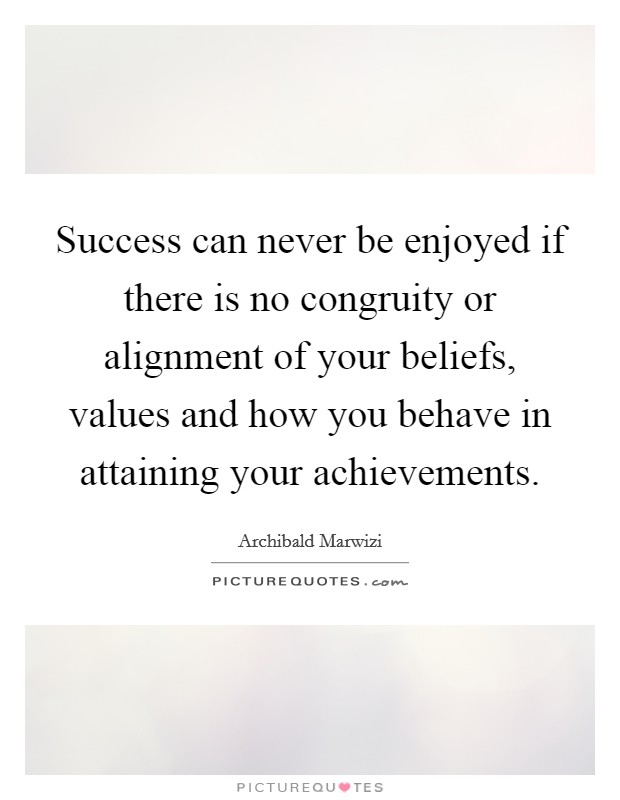 Success can never be enjoyed if there is no congruity or alignment of your beliefs, values and how you behave in attaining your achievements Picture Quote #1