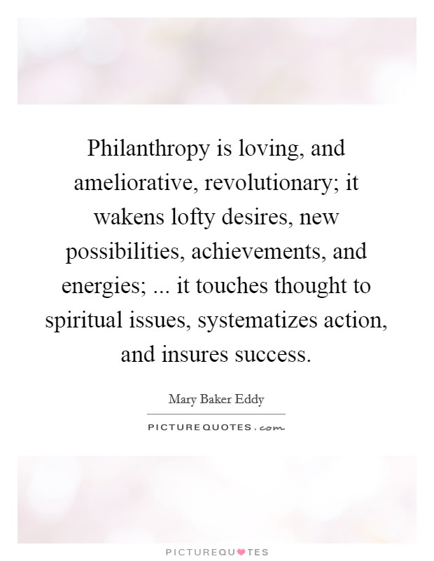 Philanthropy is loving, and ameliorative, revolutionary; it wakens lofty desires, new possibilities, achievements, and energies; ... it touches thought to spiritual issues, systematizes action, and insures success Picture Quote #1