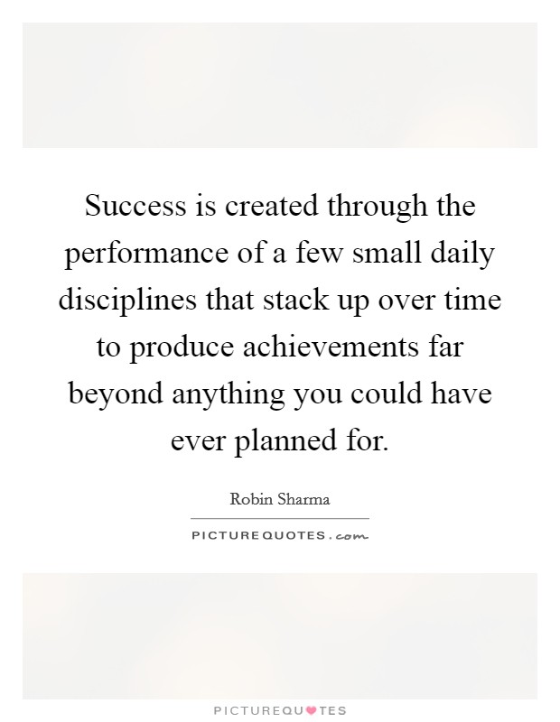 Success is created through the performance of a few small daily disciplines that stack up over time to produce achievements far beyond anything you could have ever planned for Picture Quote #1