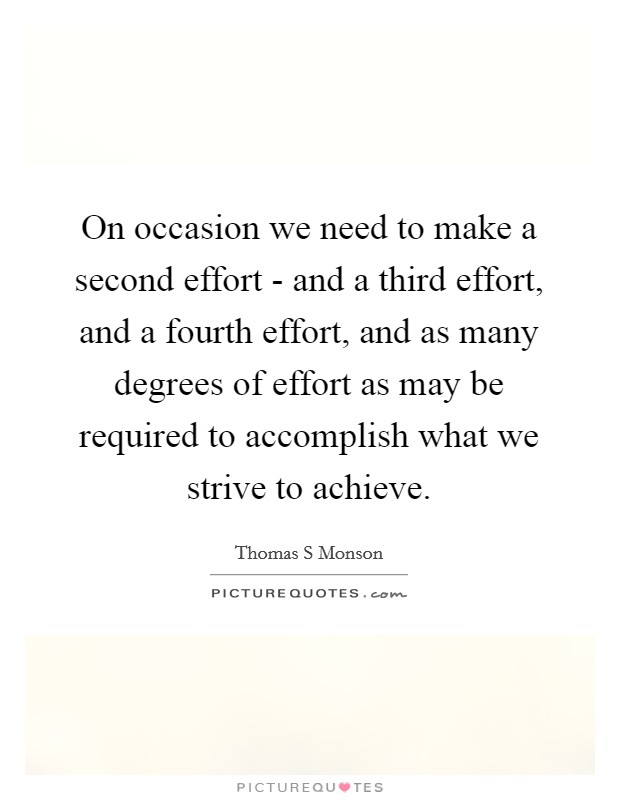 On occasion we need to make a second effort - and a third effort, and a fourth effort, and as many degrees of effort as may be required to accomplish what we strive to achieve Picture Quote #1