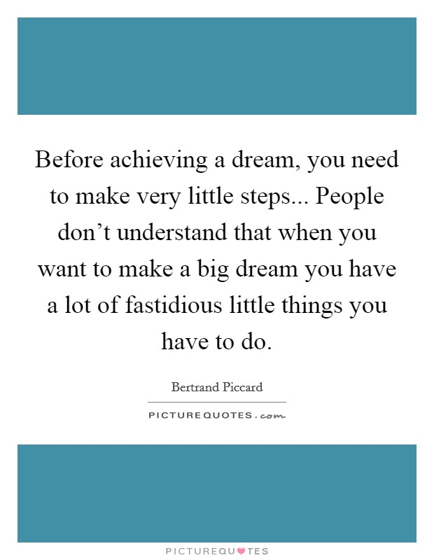 Before achieving a dream, you need to make very little steps... People don't understand that when you want to make a big dream you have a lot of fastidious little things you have to do Picture Quote #1