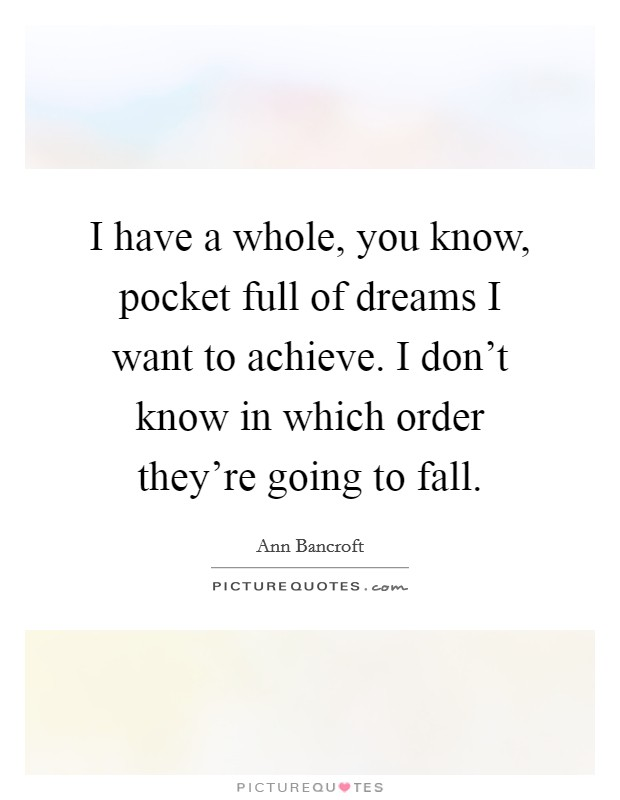 I have a whole, you know, pocket full of dreams I want to achieve. I don't know in which order they're going to fall Picture Quote #1