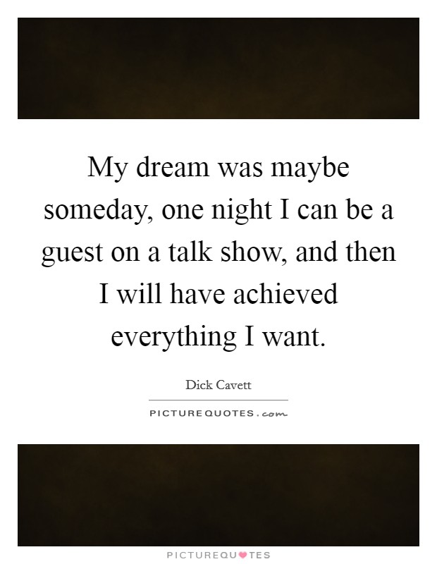 My dream was maybe someday, one night I can be a guest on a talk show, and then I will have achieved everything I want Picture Quote #1