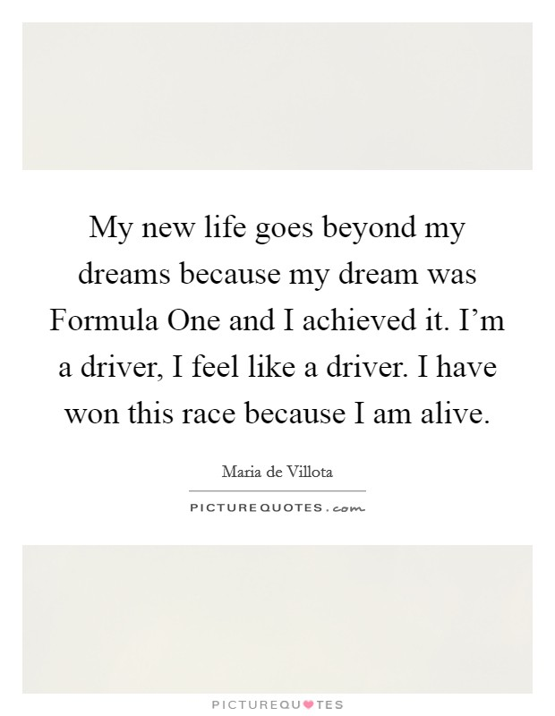 My new life goes beyond my dreams because my dream was Formula One and I achieved it. I'm a driver, I feel like a driver. I have won this race because I am alive Picture Quote #1