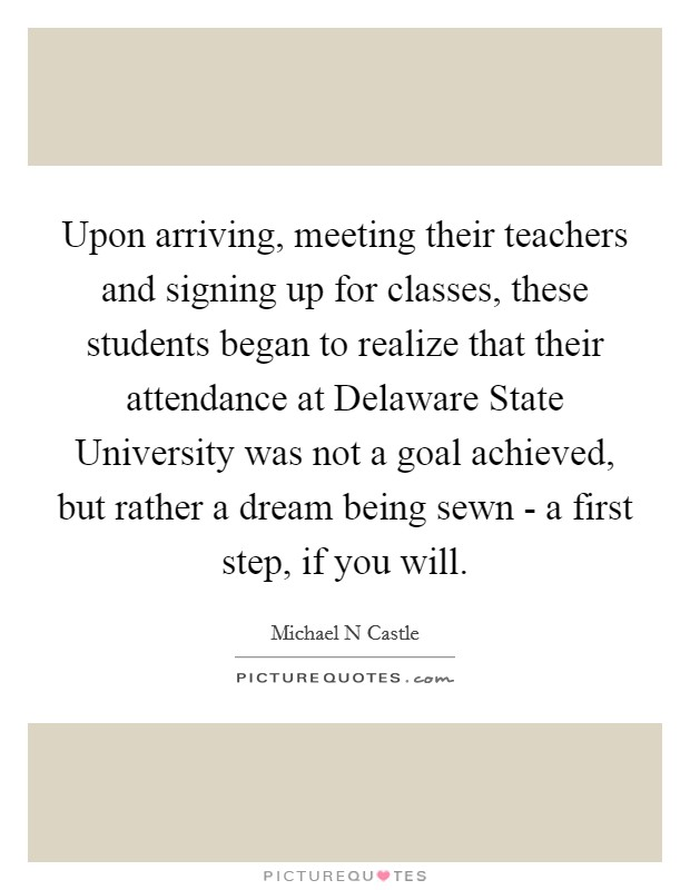 Upon arriving, meeting their teachers and signing up for classes, these students began to realize that their attendance at Delaware State University was not a goal achieved, but rather a dream being sewn - a first step, if you will Picture Quote #1