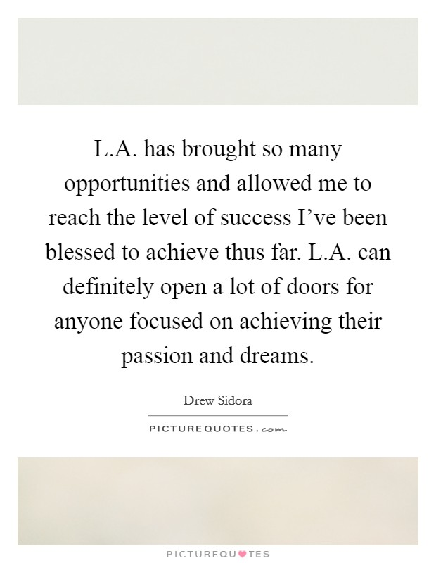 L.A. has brought so many opportunities and allowed me to reach the level of success I've been blessed to achieve thus far. L.A. can definitely open a lot of doors for anyone focused on achieving their passion and dreams Picture Quote #1