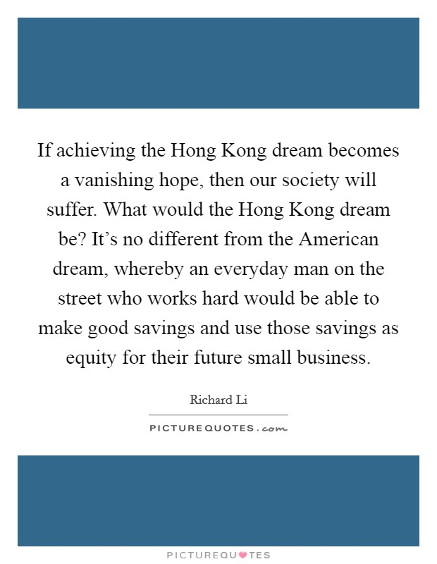 If achieving the Hong Kong dream becomes a vanishing hope, then our society will suffer. What would the Hong Kong dream be? It's no different from the American dream, whereby an everyday man on the street who works hard would be able to make good savings and use those savings as equity for their future small business Picture Quote #1