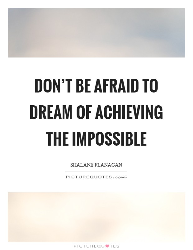 Don't be afraid to dream of achieving the impossible Picture Quote #1
