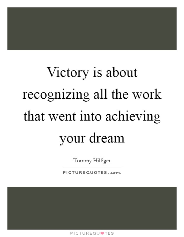Victory is about recognizing all the work that went into achieving your dream Picture Quote #1