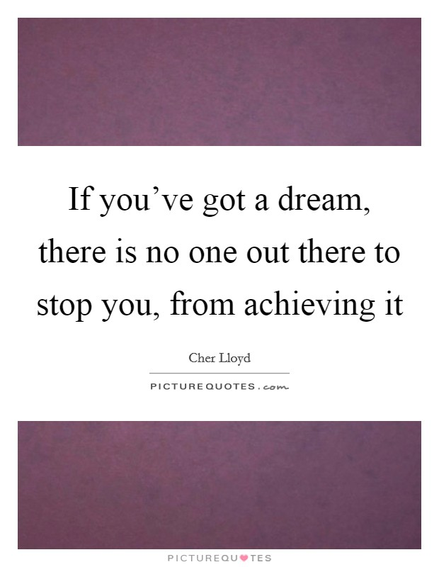 If you've got a dream, there is no one out there to stop you, from achieving it Picture Quote #1