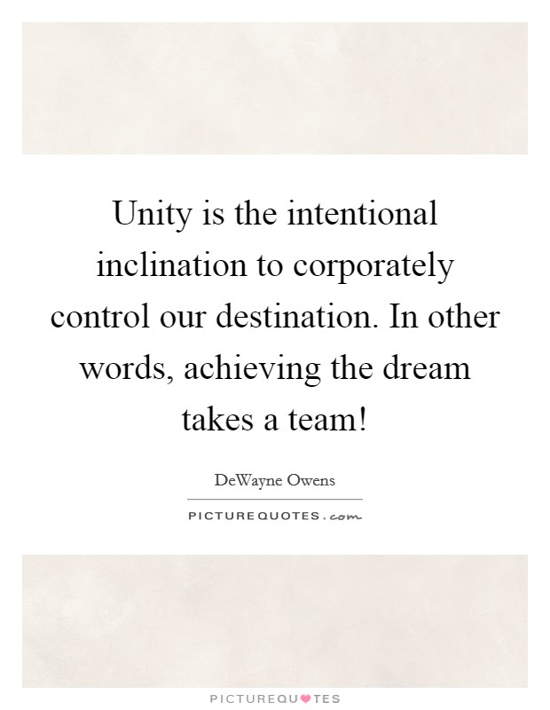 Unity is the intentional inclination to corporately control our destination. In other words, achieving the dream takes a team! Picture Quote #1