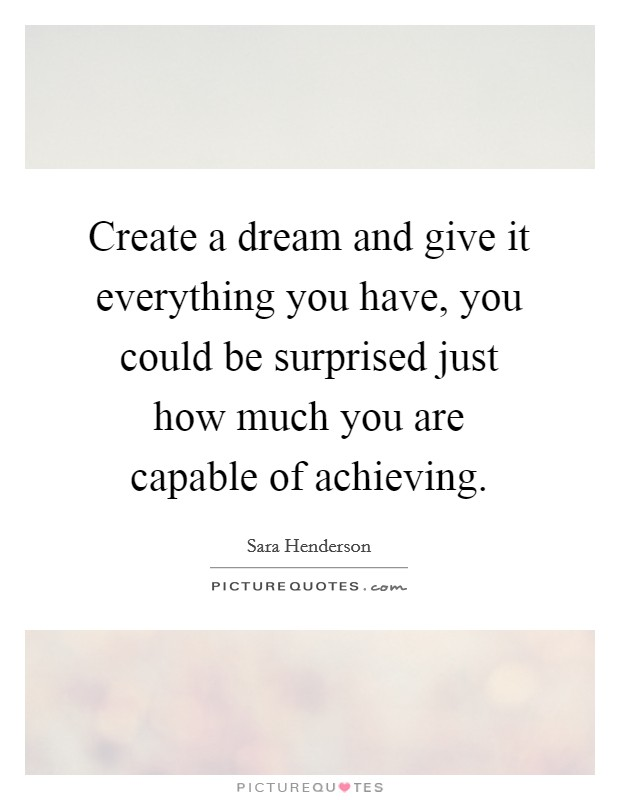Create a dream and give it everything you have, you could be surprised just how much you are capable of achieving Picture Quote #1