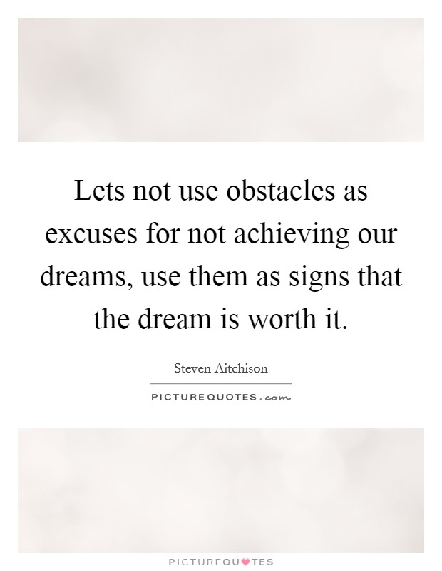 Lets not use obstacles as excuses for not achieving our dreams, use them as signs that the dream is worth it Picture Quote #1