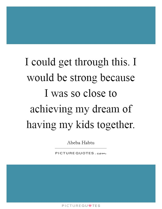 I could get through this. I would be strong because I was so close to achieving my dream of having my kids together Picture Quote #1