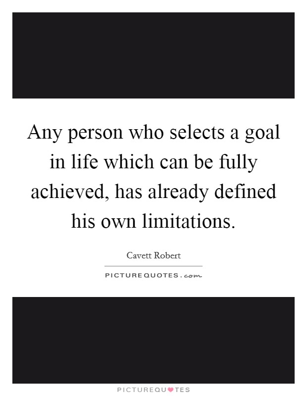 Any person who selects a goal in life which can be fully achieved, has already defined his own limitations Picture Quote #1