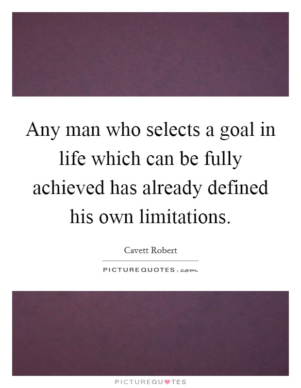 Any man who selects a goal in life which can be fully achieved has already defined his own limitations Picture Quote #1