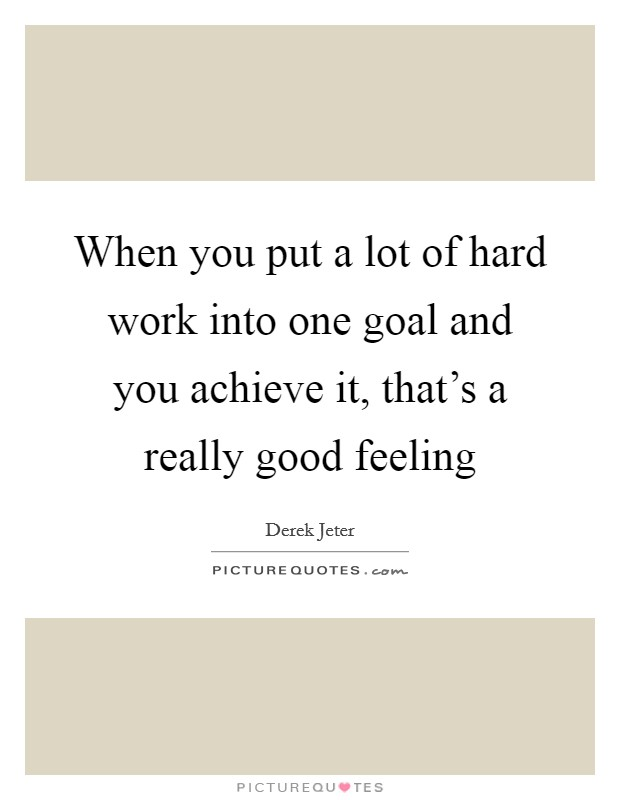 When you put a lot of hard work into one goal and you achieve it, that's a really good feeling Picture Quote #1