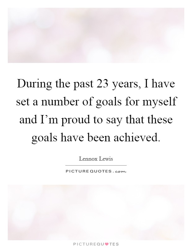 During the past 23 years, I have set a number of goals for myself and I'm proud to say that these goals have been achieved Picture Quote #1