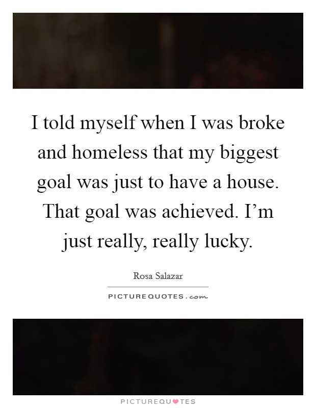 I told myself when I was broke and homeless that my biggest goal was just to have a house. That goal was achieved. I'm just really, really lucky Picture Quote #1