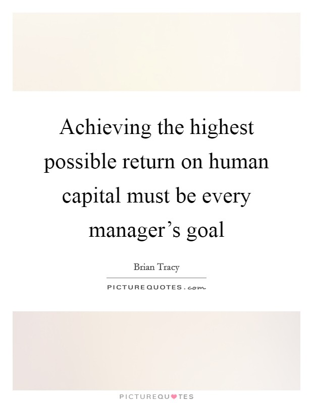 Achieving the highest possible return on human capital must be every manager's goal Picture Quote #1