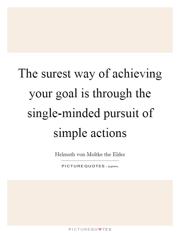 The surest way of achieving your goal is through the single-minded pursuit of simple actions Picture Quote #1