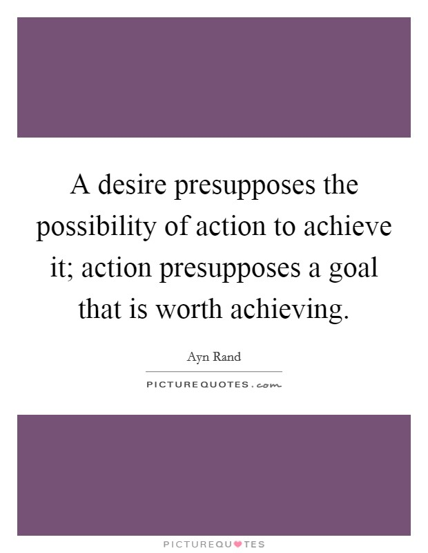 A desire presupposes the possibility of action to achieve it; action presupposes a goal that is worth achieving Picture Quote #1
