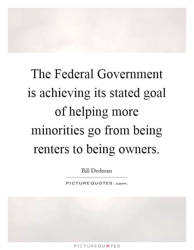 The Federal Government is achieving its stated goal of helping more minorities go from being renters to being owners Picture Quote #1