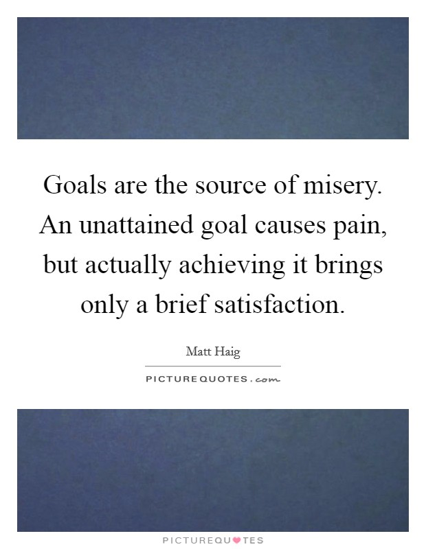 Goals are the source of misery. An unattained goal causes pain, but actually achieving it brings only a brief satisfaction Picture Quote #1