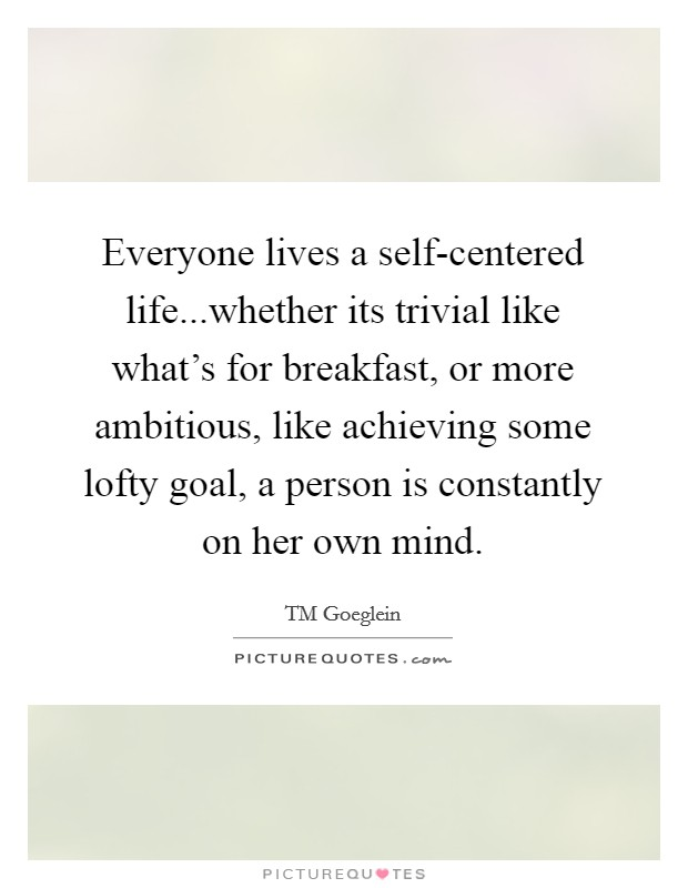 Everyone lives a self-centered life...whether its trivial like what's for breakfast, or more ambitious, like achieving some lofty goal, a person is constantly on her own mind Picture Quote #1
