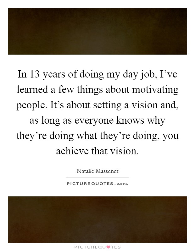 In 13 years of doing my day job, I've learned a few things about motivating people. It's about setting a vision and, as long as everyone knows why they're doing what they're doing, you achieve that vision Picture Quote #1