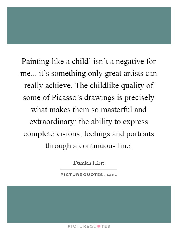 Painting like a child' isn't a negative for me... it's something only great artists can really achieve. The childlike quality of some of Picasso's drawings is precisely what makes them so masterful and extraordinary; the ability to express complete visions, feelings and portraits through a continuous line Picture Quote #1